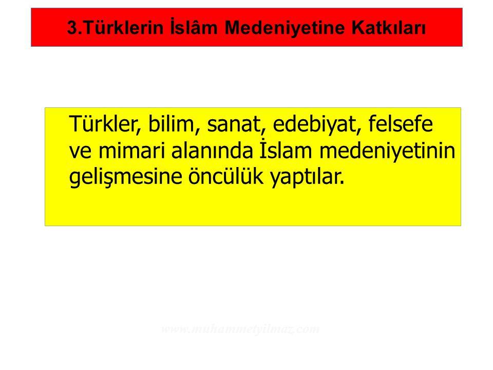 3.Türklerin İslâm Medeniyetine Katkıları Türkler, bilim, sanat, edebiyat, felsefe ve mimari alanında İslam medeniyetinin gelişmesine öncülük yaptılar.