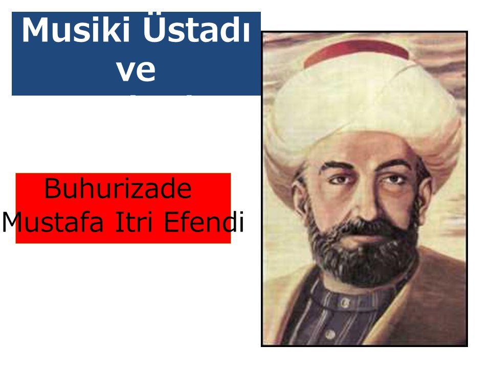 Musiki Üstadı ve Bestekarları mız Buhurizade Mustafa Itri Efendi