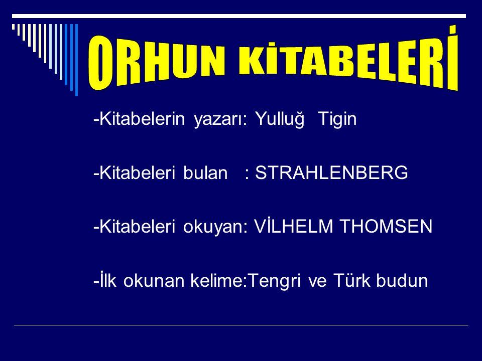 -Kitabelerin yazarı: Yulluğ Tigin -Kitabeleri bulan : STRAHLENBERG -Kitabeleri okuyan: VİLHELM THOMSEN -İlk okunan kelime:Tengri ve Türk budun