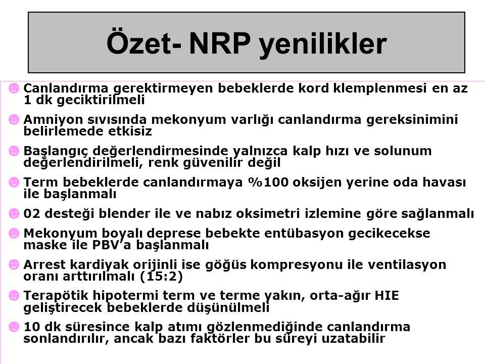 Özetle 2010 NRP'deki yenilikler ☻ Canlandırma gerektirmeyen bebeklerde kord klemplenmesi en az 1 dk geciktirilmeli ☻ Amniyon sıvısında mekonyum varlığı canlandırma gereksinimini belirlemede etkisiz ☻ Başlangıç değerlendirmesinde yalnızca kalp hızı ve solunum değerlendirilmeli, renk güvenilir değil ☻ Term bebeklerde canlandırmaya %100 oksijen yerine oda havası ile başlanmalı ☻ 02 desteği blender ile ve nabız oksimetri izlemine göre sağlanmalı ☻ Mekonyum boyalı deprese bebekte entübasyon gecikecekse maske ile PBV'a başlanmalı ☻ Arrest kardiyak orijinli ise göğüs kompresyonu ile ventilasyon oranı arttırılmalı (15:2) ☻ Terapötik hipotermi term ve terme yakın, orta-ağır HIE geliştirecek bebeklerde düşünülmeli ☻ 10 dk süresince kalp atımı gözlenmediğinde canlandırma sonlandırılır, ancak bazı faktörler bu süreyi uzatabilir Özet- NRP yenilikler