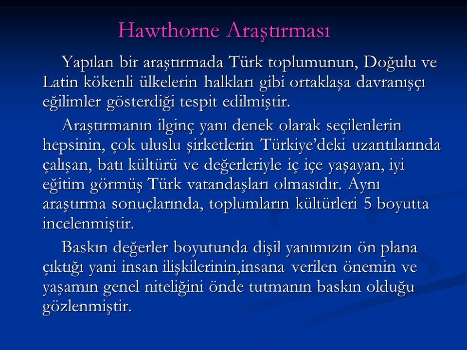 Hawthorne Araştırması Yapılan bir araştırmada Türk toplumunun, Doğulu ve Latin kökenli ülkelerin halkları gibi ortaklaşa davranışçı eğilimler gösterdi