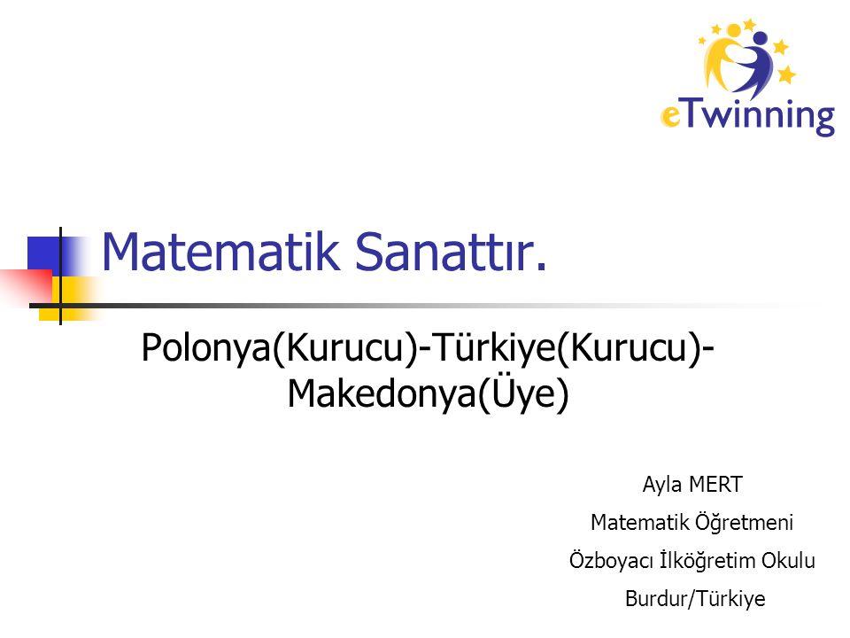 Matematik Sanattır. Polonya(Kurucu)-Türkiye(Kurucu)- Makedonya(Üye) Ayla MERT Matematik Öğretmeni Özboyacı İlköğretim Okulu Burdur/Türkiye