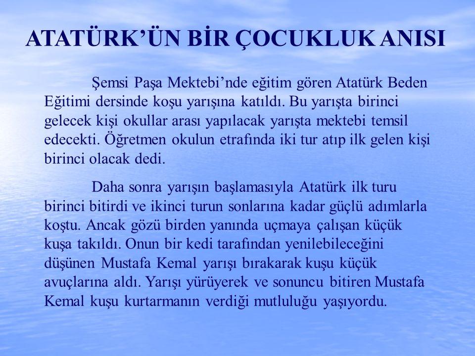 ATATÜRK'ÜN BİR ÇOCUKLUK ANISI Şemsi Paşa Mektebi'nde eğitim gören Atatürk Beden Eğitimi dersinde koşu yarışına katıldı. Bu yarışta birinci gelecek kiş