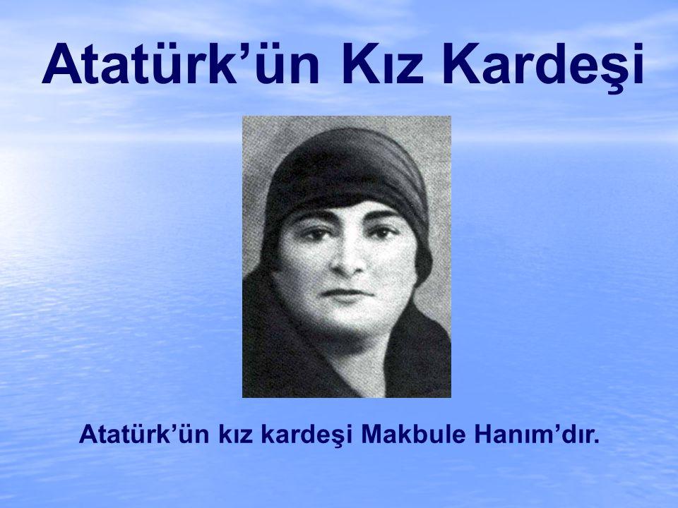 Atatürk'ün Kız Kardeşi Atatürk'ün kız kardeşi Makbule Hanım'dır.