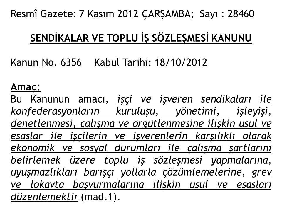 Resmî Gazete: 7 Kasım 2012 ÇARŞAMBA; Sayı : 28460 SENDİKALAR VE TOPLU İŞ SÖZLEŞMESİ KANUNU Kanun No. 6356 Kabul Tarihi: 18/10/2012 Amaç: Bu Kanunun am