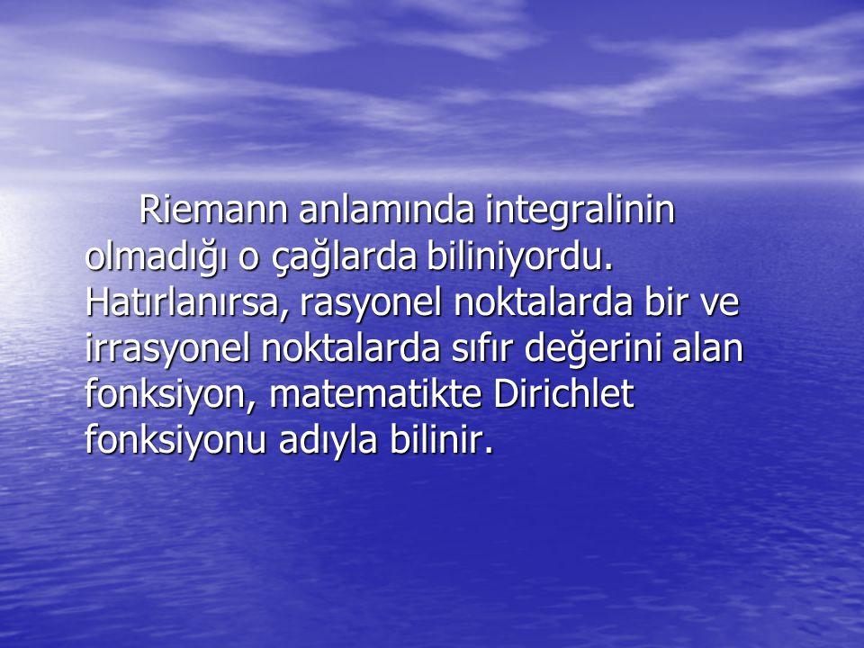 Riemann anlamında integralinin olmadığı o çağlarda biliniyordu. Hatırlanırsa, rasyonel noktalarda bir ve irrasyonel noktalarda sıfır değerini alan fon