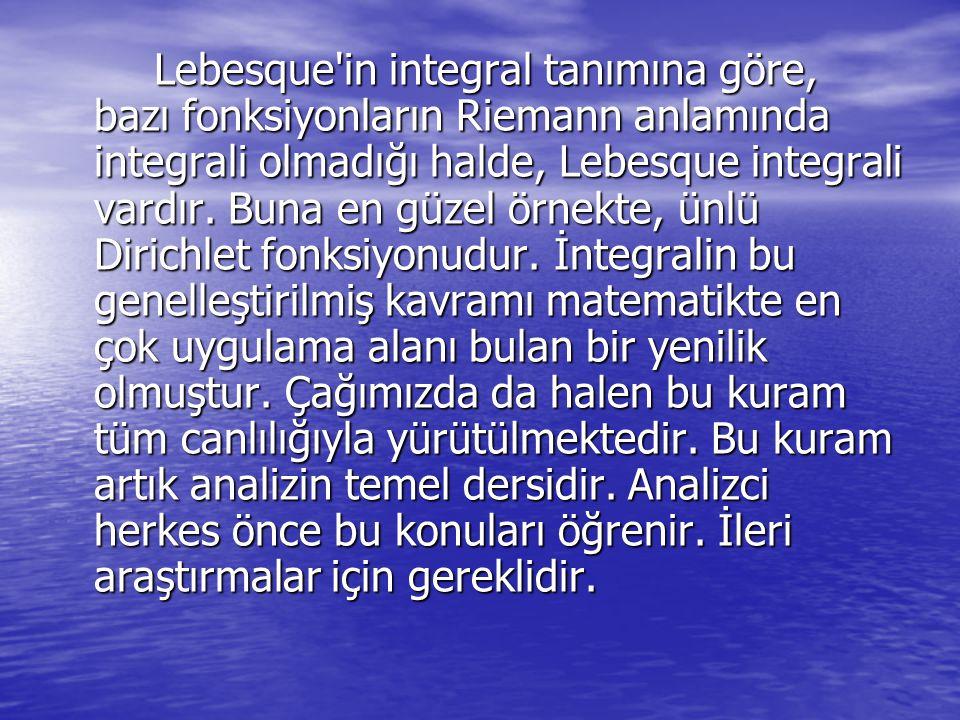 Lebesque'in integral tanımına göre, bazı fonksiyonların Riemann anlamında integrali olmadığı halde, Lebesque integrali vardır. Buna en güzel örnekte,