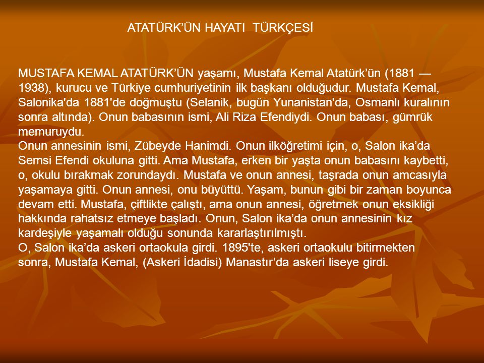 ATATÜRK'ÜN HAYATI TÜRKÇESİ MUSTAFA KEMAL ATATÜRK'ÜN yaşamı, Mustafa Kemal Atatürk'ün (1881 — 1938), kurucu ve Türkiye cumhuriyetinin ilk başkanı olduğ