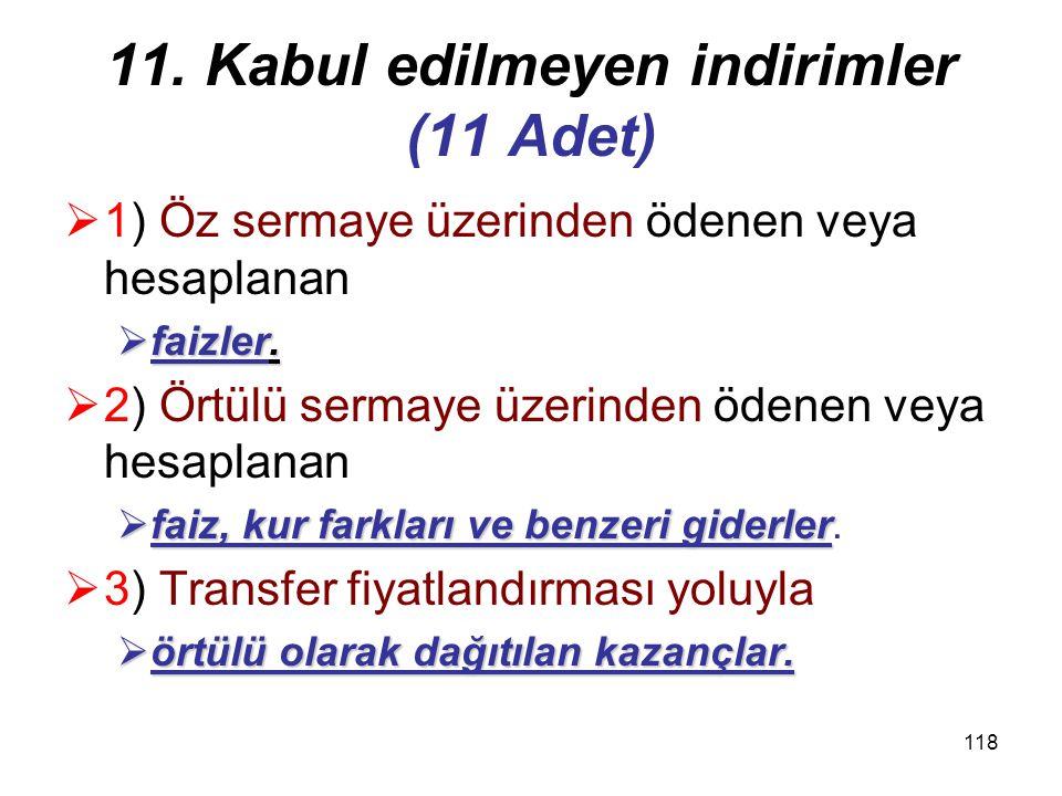 117 11. Kabul edilmeyen indirimler (11 Adet)  Kurum kazancının tespitinde  aşağıdaki indirimlerin yapılması  kabul edilmez: