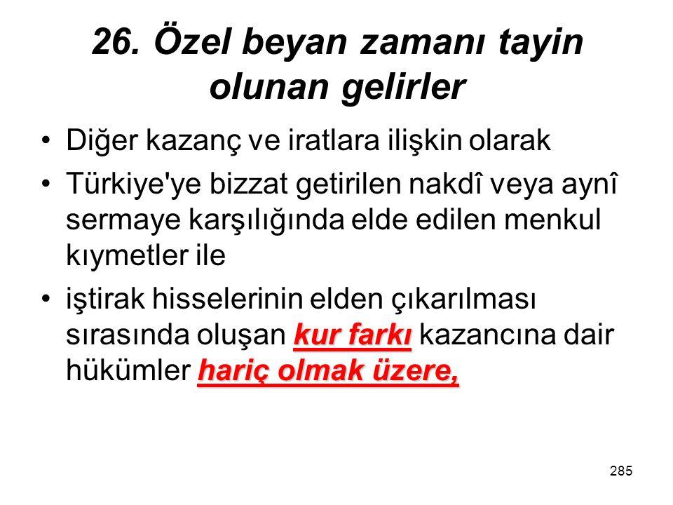 284 26. Özel beyan zamanı tayin olunan gelirler yabancı kurum veya Türkiye'de adına hareket eden kimse, bu kazançları elde edilme tarihinden itibaren