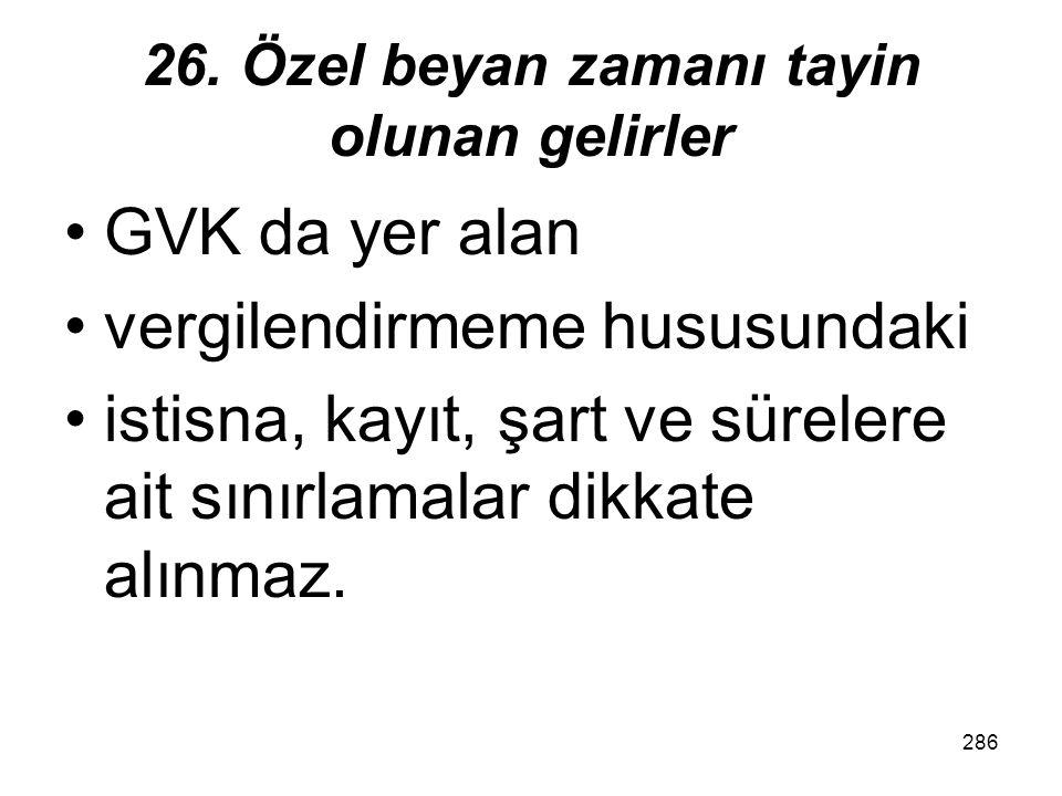 285 26. Özel beyan zamanı tayin olunan gelirler Diğer kazanç ve iratlara ilişkin olarak Türkiye'ye bizzat getirilen nakdî veya aynî sermaye karşılığın