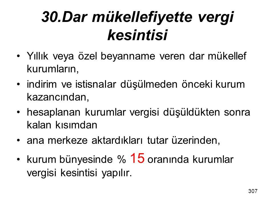 306 30.Dar mükellefiyette vergi kesintisi Türkiye de iş yeri ve daimî temsilcisi bulunmayan mükelleflerin, yetkili makamların izniyle açılan sergi ve panayırlarda yaptıkları ticarî faaliyetlerden elde ettikleri kazançlar üzerinden, kurum bünyesinde % 15 oranında kurumlar vergisi kesintisi yapılır.