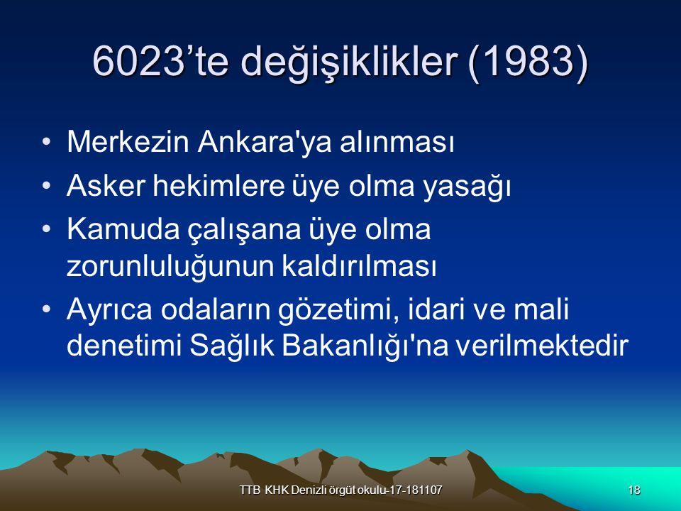 TTB KHK Denizli örgüt okulu-17-18110718 6023'te değişiklikler (1983) Merkezin Ankara'ya alınması Asker hekimlere üye olma yasağı Kamuda çalışana üye o