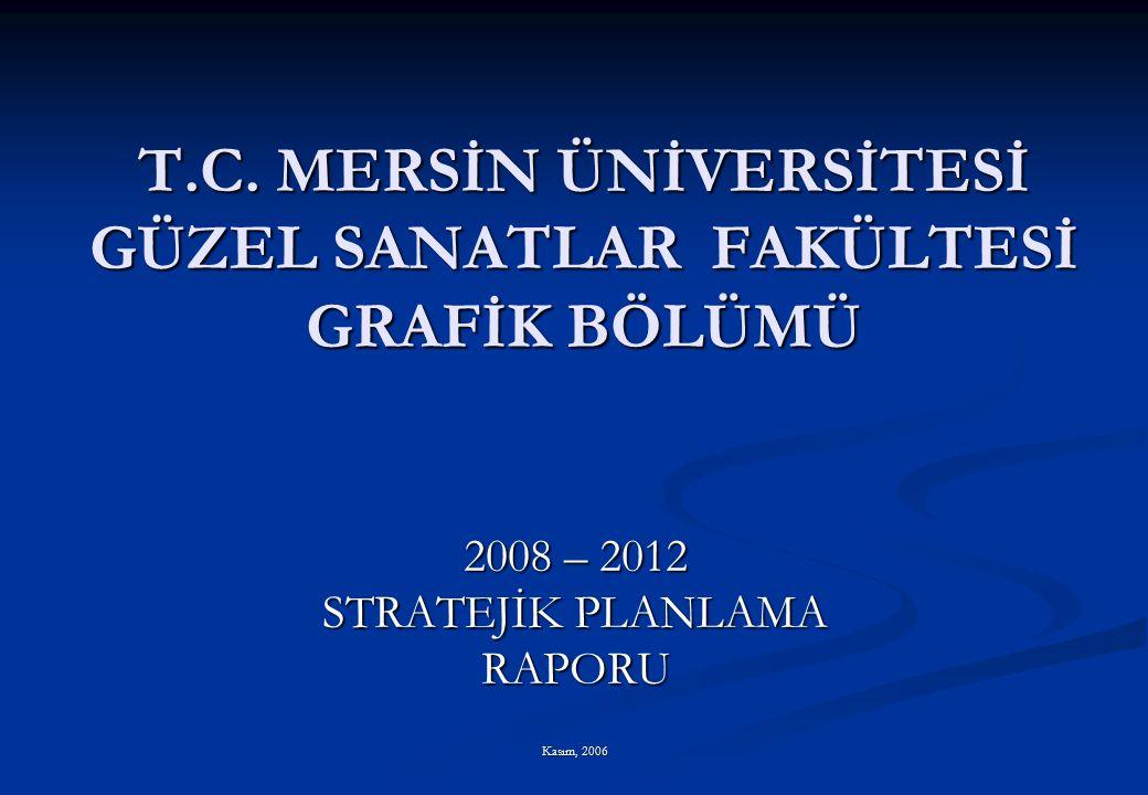 T.C. MERSİN ÜNİVERSİTESİ GÜZEL SANATLAR FAKÜLTESİ GRAFİK BÖLÜMÜ 2008 – 2012 STRATEJİK PLANLAMA RAPORU Kasım, 2006