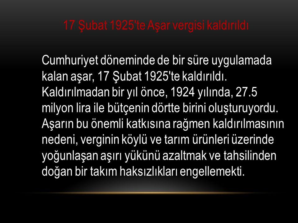 17 Şubat 1925′te Aşar vergisi kaldırıldı Cumhuriyet döneminde de bir süre uygulamada kalan aşar, 17 Şubat 1925 te kaldırıldı.