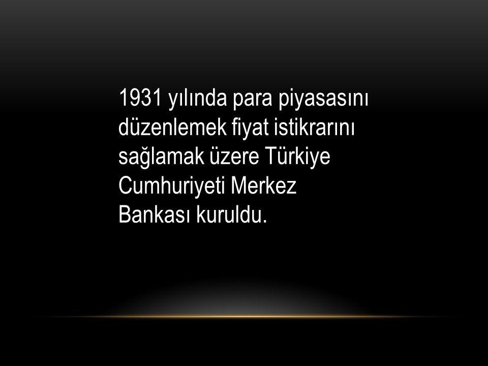1931 yılında para piyasasını düzenlemek fiyat istikrarını sağlamak üzere Türkiye Cumhuriyeti Merkez Bankası kuruldu.