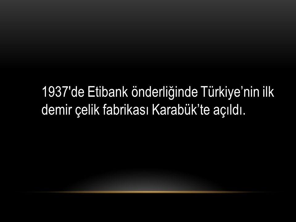 1937′de Etibank önderliğinde Türkiye'nin ilk demir çelik fabrikası Karabük'te açıldı.