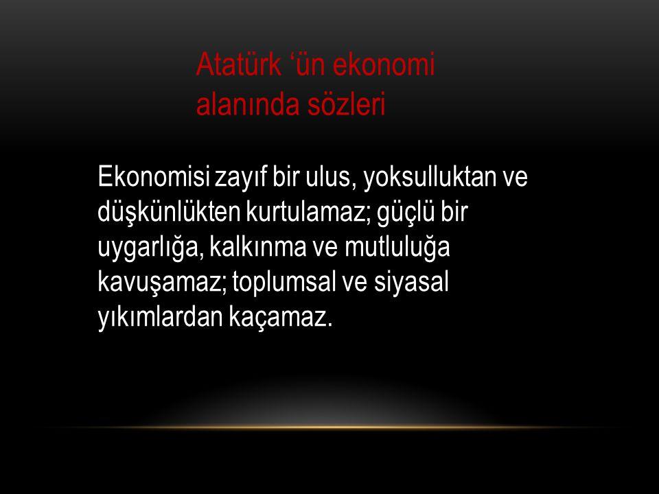 Atatürk 'ün ekonomi alanında sözleri Ekonomisi zayıf bir ulus, yoksulluktan ve düşkünlükten kurtulamaz; güçlü bir uygarlığa, kalkınma ve mutluluğa kavuşamaz; toplumsal ve siyasal yıkımlardan kaçamaz.
