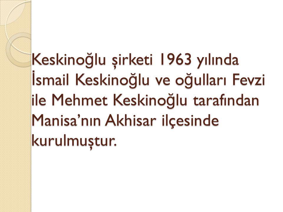 Keskino ğ lu şirketi 1963 yılında İ smail Keskino ğ lu ve o ğ ulları Fevzi ile Mehmet Keskino ğ lu tarafından Manisa'nın Akhisar ilçesinde kurulmuştur.