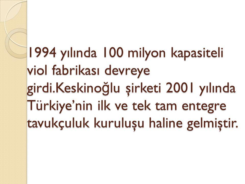 1994 yılında 100 milyon kapasiteli viol fabrikası devreye girdi.Keskino ğ lu şirketi 2001 yılında Türkiye'nin ilk ve tek tam entegre tavukçuluk kuruluşu haline gelmiştir.
