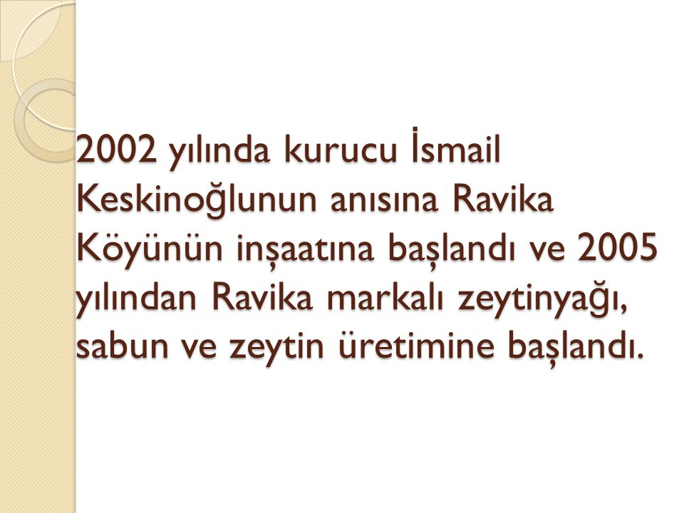2002 yılında kurucu İ smail Keskino ğ lunun anısına Ravika Köyünün inşaatına başlandı ve 2005 yılından Ravika markalı zeytinya ğ ı, sabun ve zeytin üretimine başlandı.