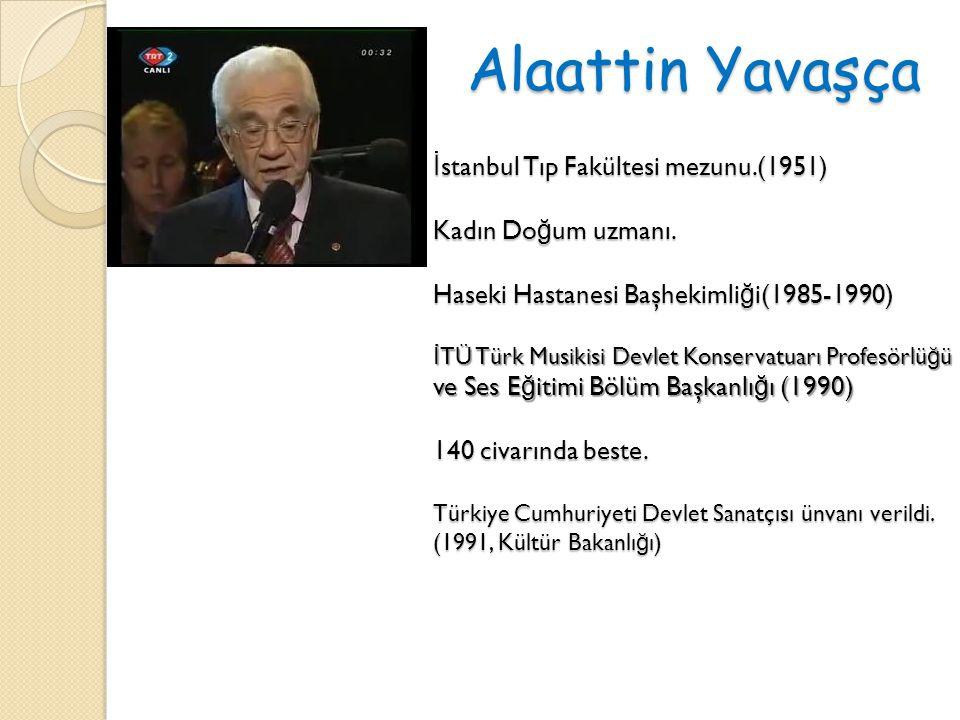 Alaattin Yavaşça İ stanbul Tıp Fakültesi mezunu.(1951) Kadın Do ğ um uzmanı. Haseki Hastanesi Başhekimli ğ i(1985-1990) İ TÜ Türk Musikisi Devlet Kons