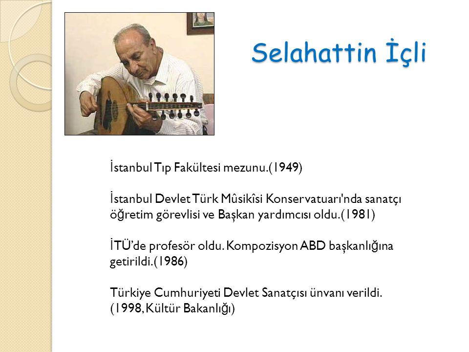 Selahattin İçli İ stanbul Tıp Fakültesi mezunu.(1949) İ stanbul Devlet Türk Mûsikîsi Konservatuarı nda sanatçı ö ğ retim görevlisi ve Başkan yardımcısı oldu.(1981) İ TÜ'de profesör oldu.