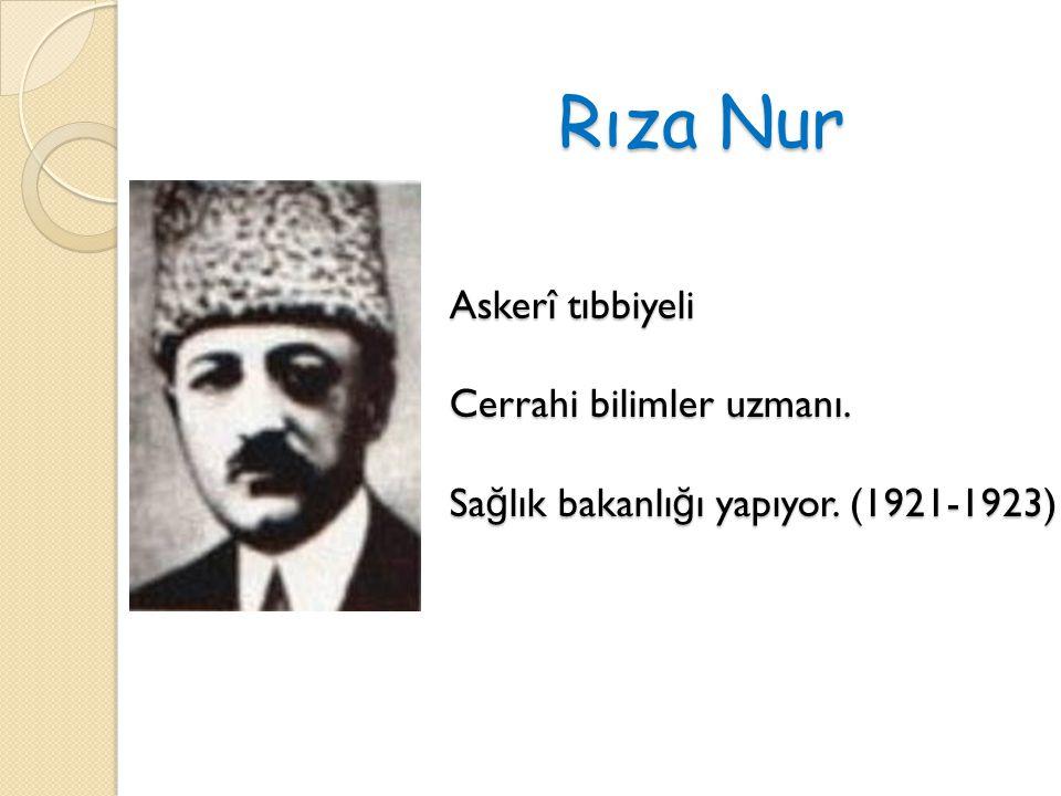 Rıza Nur Askerî tıbbiyeli Cerrahi bilimler uzmanı. Sa ğ lık bakanlı ğ ı yapıyor. (1921-1923)