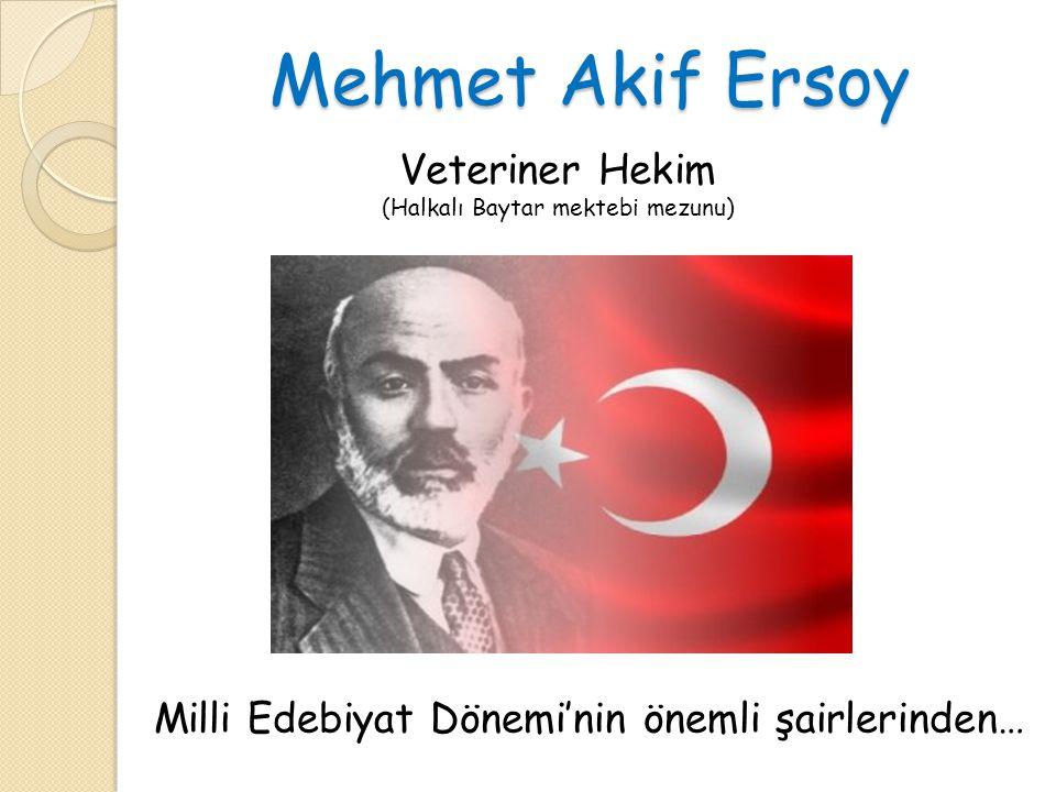 Mehmet Akif Ersoy Mehmet Akif Ersoy Veteriner Hekim Milli Edebiyat Dönemi'nin önemli şairlerinden… (Halkalı Baytar mektebi mezunu)