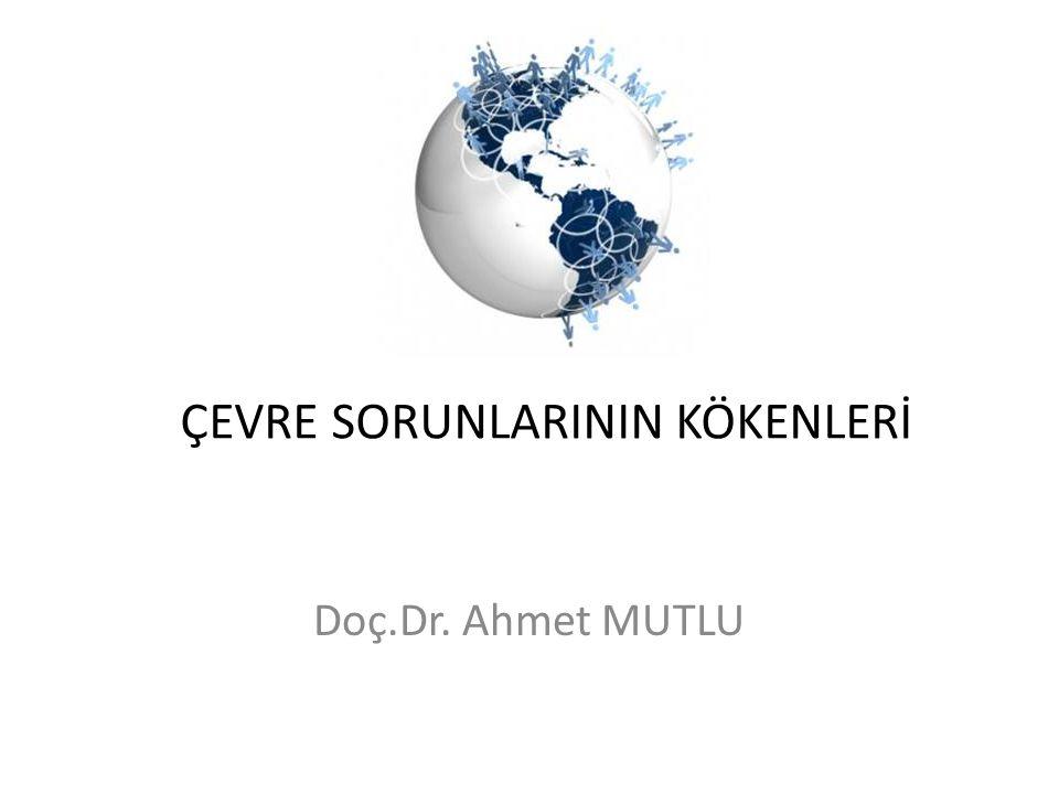ÇEVRE SORUNLARININ KÖKENLERİ Doç.Dr. Ahmet MUTLU