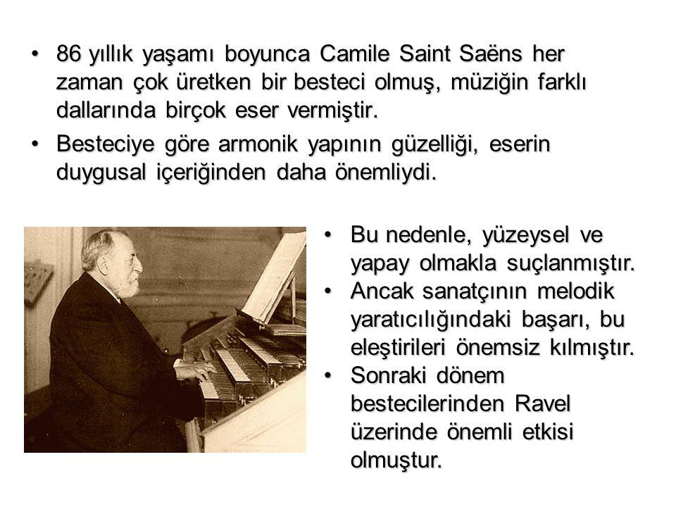86 yıllık yaşamı boyunca Camile Saint Saëns her zaman çok üretken bir besteci olmuş, müziğin farklı dallarında birçok eser vermiştir.86 yıllık yaşamı