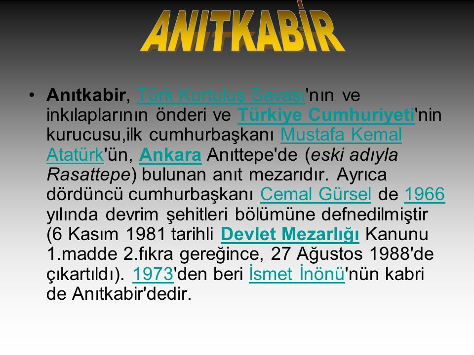 Anıtkabir, Türk Kurtuluş Savaşı'nın ve inkılaplarının önderi ve Türkiye Cumhuriyeti'nin kurucusu,ilk cumhurbaşkanı Mustafa Kemal Atatürk'ün, Ankara An