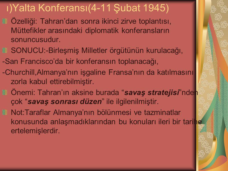 ı)Yalta Konferansı(4-11 Şubat 1945) Özelliği: Tahran'dan sonra ikinci zirve toplantısı, Müttefikler arasındaki diplomatik konferansların sonuncusudur.