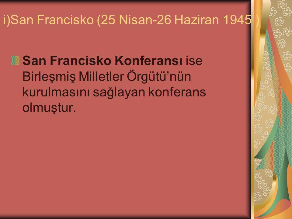 i)San Francisko (25 Nisan-26 Haziran 1945 ) San Francisko Konferansı ise Birleşmiş Milletler Örgütü'nün kurulmasını sağlayan konferans olmuştur.