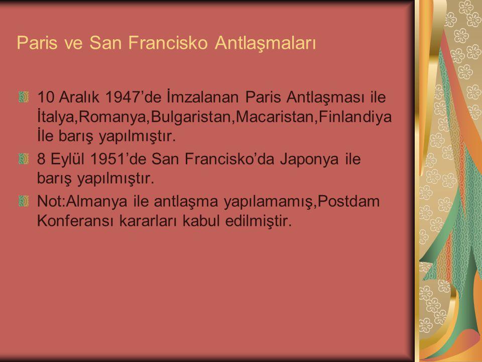 Paris ve San Francisko Antlaşmaları 10 Aralık 1947'de İmzalanan Paris Antlaşması ile İtalya,Romanya,Bulgaristan,Macaristan,Finlandiya İle barış yapılm