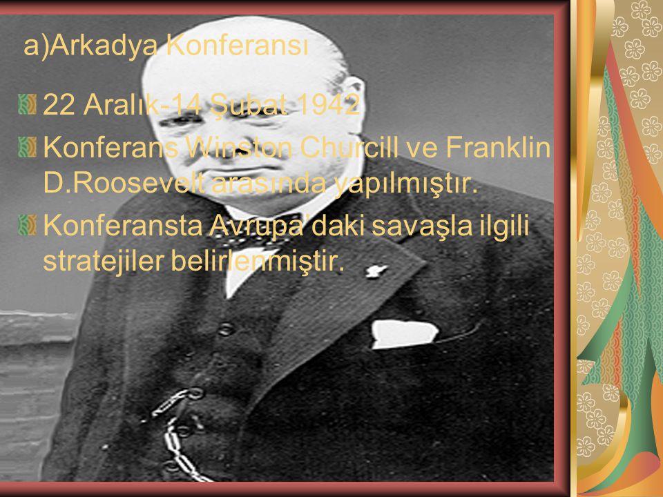 a)Arkadya Konferansı 22 Aralık-14 Şubat 1942 Konferans Winston Churcill ve Franklin D.Roosevelt arasında yapılmıştır. Konferansta Avrupa'daki savaşla