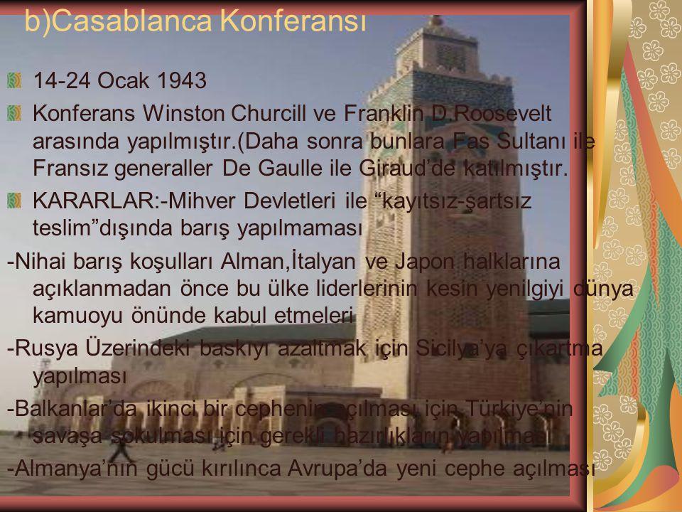 b)Casablanca Konferansı 14-24 Ocak 1943 Konferans Winston Churcill ve Franklin D.Roosevelt arasında yapılmıştır.(Daha sonra bunlara Fas Sultanı ile Fr