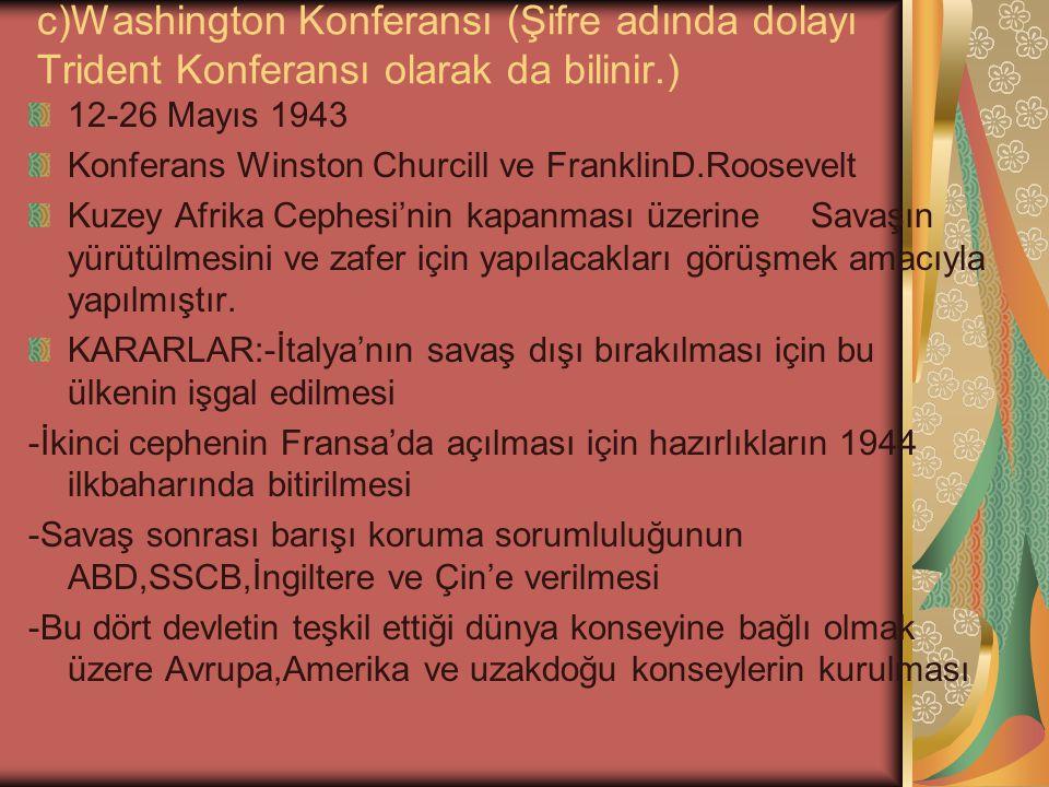 c)Washington Konferansı (Şifre adında dolayı Trident Konferansı olarak da bilinir.) 12-26 Mayıs 1943 Konferans Winston Churcill ve FranklinD.Roosevelt