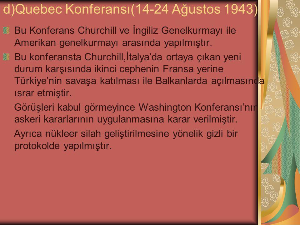 d)Quebec Konferansı(14-24 Ağustos 1943) Bu Konferans Churchill ve İngiliz Genelkurmayı ile Amerikan genelkurmayı arasında yapılmıştır. Bu konferansta