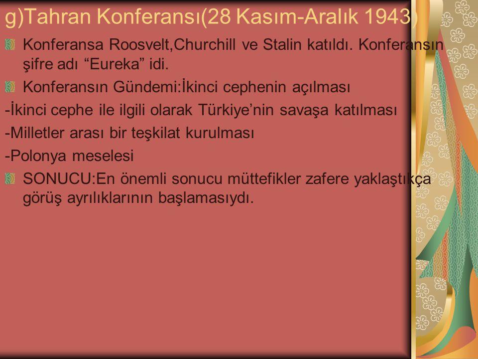 """g)Tahran Konferansı(28 Kasım-Aralık 1943) Konferansa Roosvelt,Churchill ve Stalin katıldı. Konferansın şifre adı """"Eureka"""" idi. Konferansın Gündemi:İki"""