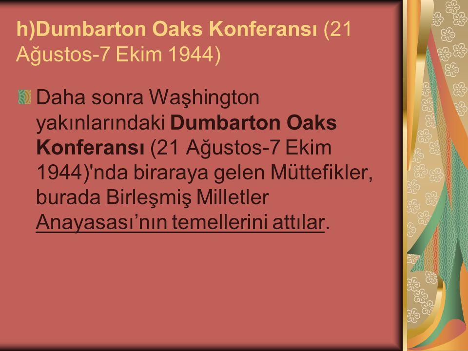h)Dumbarton Oaks Konferansı (21 Ağustos-7 Ekim 1944) Daha sonra Waşhington yakınlarındaki Dumbarton Oaks Konferansı (21 Ağustos-7 Ekim 1944)'nda birar