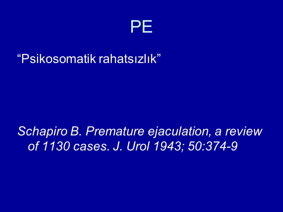 "PE ""Psikosomatik rahatsızlık"" Schapiro B. Premature ejaculation, a review of 1130 cases. J. Urol 1943; 50:374-9"