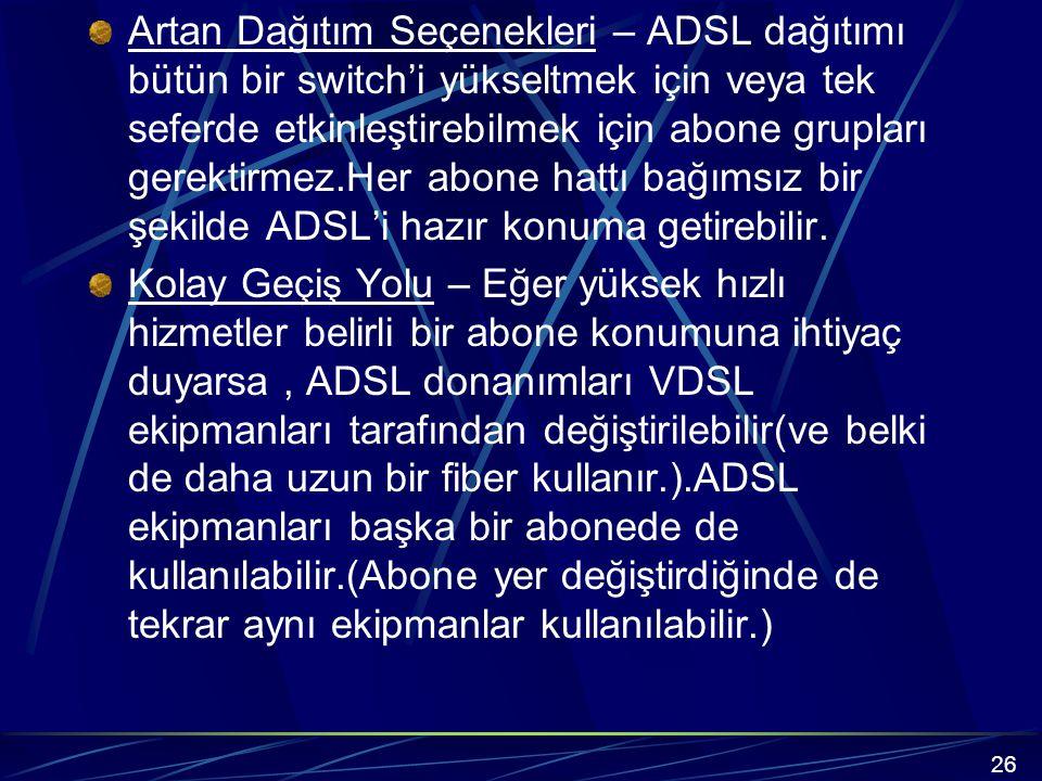 Artan Dağıtım Seçenekleri – ADSL dağıtımı bütün bir switch'i yükseltmek için veya tek seferde etkinleştirebilmek için abone grupları gerektirmez.Her abone hattı bağımsız bir şekilde ADSL'i hazır konuma getirebilir.