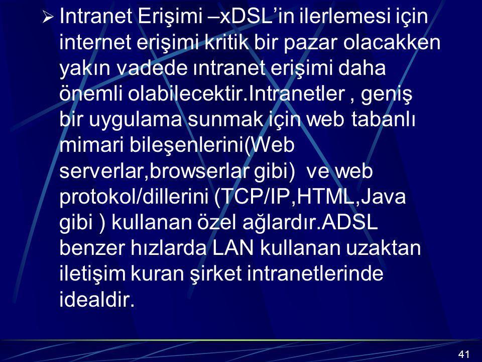  Intranet Erişimi –xDSL'in ilerlemesi için internet erişimi kritik bir pazar olacakken yakın vadede ıntranet erişimi daha önemli olabilecektir.Intranetler, geniş bir uygulama sunmak için web tabanlı mimari bileşenlerini(Web serverlar,browserlar gibi) ve web protokol/dillerini (TCP/IP,HTML,Java gibi ) kullanan özel ağlardır.ADSL benzer hızlarda LAN kullanan uzaktan iletişim kuran şirket intranetlerinde idealdir.