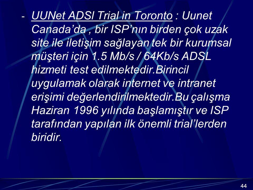 - UUNet ADSl Trial in Toronto : Uunet Canada'da, bir ISP'nın birden çok uzak site ile iletişim sağlayan tek bir kurumsal müşteri için 1.5 Mb/s / 64Kb/s ADSL hizmeti test edilmektedir.Birincil uygulamak olarak internet ve intranet erişimi değerlendirilmektedir.Bu çalışma Haziran 1996 yılında başlamıştır ve ISP tarafından yapılan ilk önemli trial'lerden biridir.