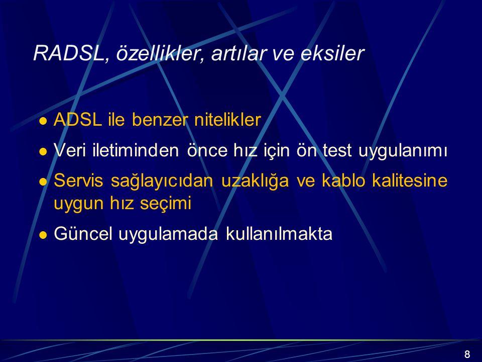 RADSL, özellikler, artılar ve eksiler ADSL ile benzer nitelikler Veri iletiminden önce hız için ön test uygulanımı Servis sağlayıcıdan uzaklığa ve kablo kalitesine uygun hız seçimi Güncel uygulamada kullanılmakta 8