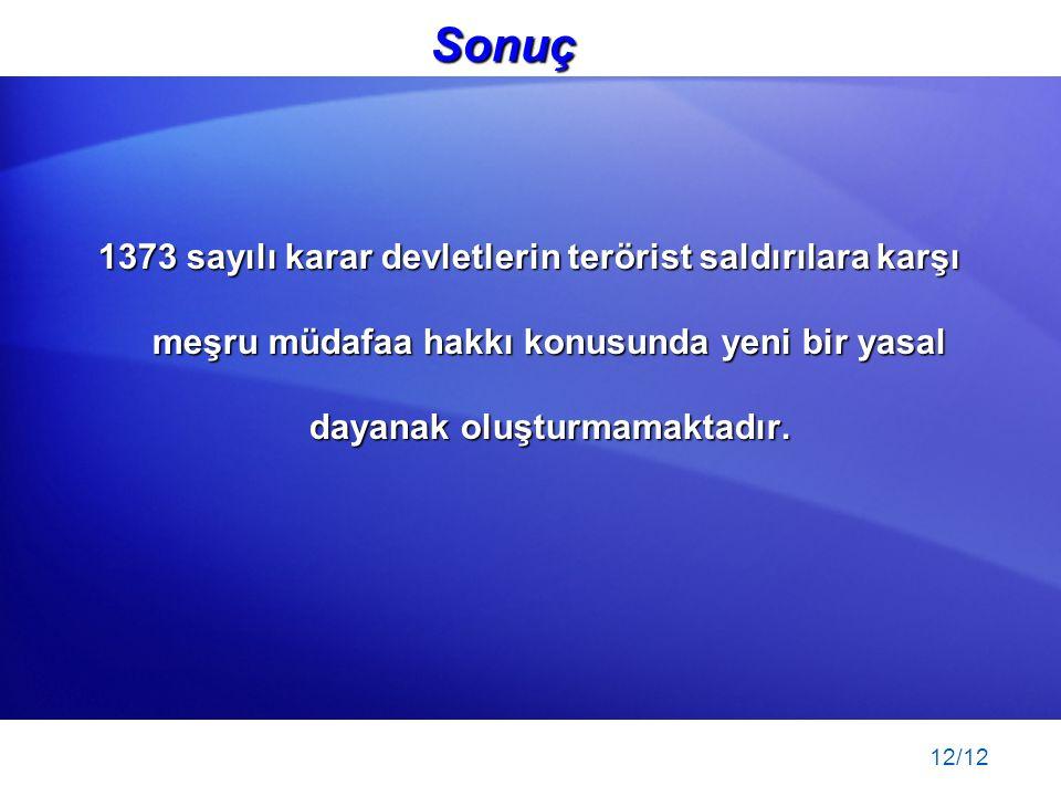 12/12 Sonuç 1373 sayılı karar devletlerin terörist saldırılara karşı meşru müdafaa hakkı konusunda yeni bir yasal dayanak oluşturmamaktadır.