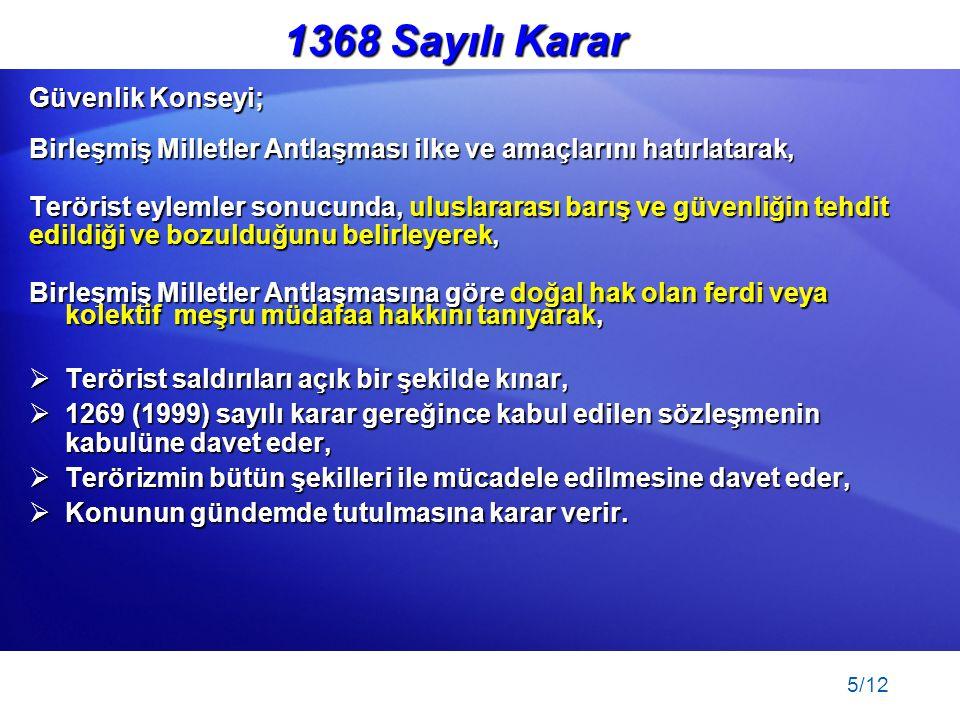 5/12 Önleyici Müdahale 1368 Sayılı Karar Güvenlik Konseyi; Birleşmiş Milletler Antlaşması ilke ve amaçlarını hatırlatarak, Terörist eylemler sonucunda, uluslararası barış ve güvenliğin tehdit edildiği ve bozulduğunu belirleyerek, Birleşmiş Milletler Antlaşmasına göre doğal hak olan ferdi veya kolektif meşru müdafaa hakkını tanıyarak,  Terörist saldırıları açık bir şekilde kınar,  1269 (1999) sayılı karar gereğince kabul edilen sözleşmenin kabulüne davet eder,  Terörizmin bütün şekilleri ile mücadele edilmesine davet eder,  Konunun gündemde tutulmasına karar verir.