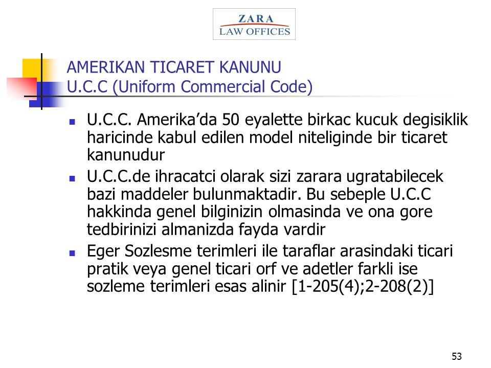 53 AMERIKAN TICARET KANUNU U.C.C (Uniform Commercial Code) U.C.C. Amerika'da 50 eyalette birkac kucuk degisiklik haricinde kabul edilen model niteligi