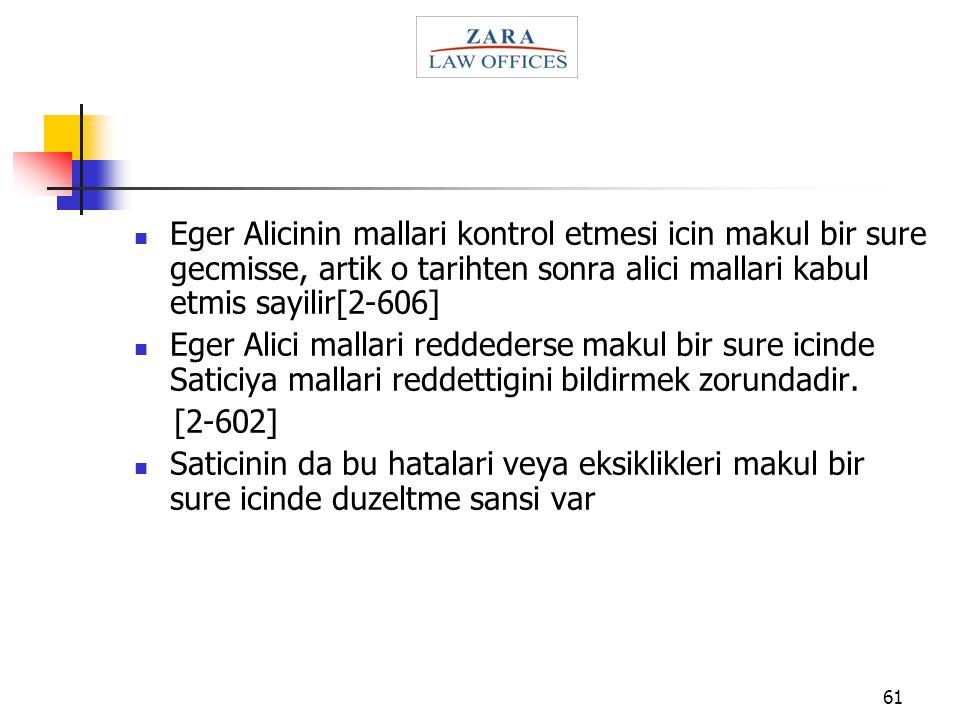 61 Eger Alicinin mallari kontrol etmesi icin makul bir sure gecmisse, artik o tarihten sonra alici mallari kabul etmis sayilir[2-606] Eger Alici malla